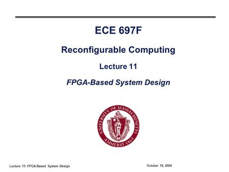 Lecture 11: FPGA-Based System Design October 18, 2004 ECE 697F Reconfigurable Computing Lecture 11 FPGA-Based System Design.