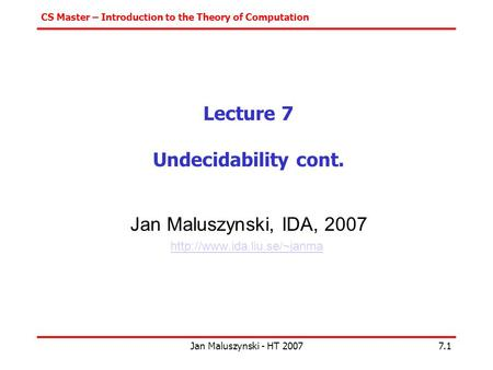 CS Master – Introduction to the Theory of Computation Jan Maluszynski - HT 20077.1 Lecture 7 Undecidability cont. Jan Maluszynski, IDA, 2007