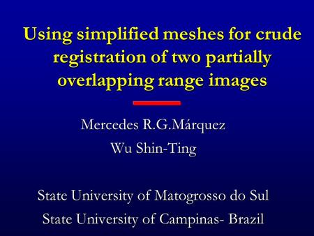 Using simplified meshes for crude registration of two partially overlapping range images Mercedes R.G.Márquez Wu Shin-Ting State University of Matogrosso.