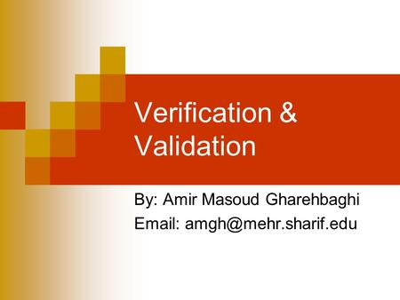 Verification & Validation By: Amir Masoud Gharehbaghi