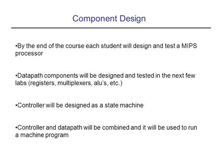 Component Design By the end of the course each student will design and test a MIPS processor Datapath components will be designed and tested in the next.