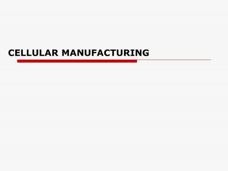 CELLULAR MANUFACTURING. Definition Objectives of Cellular Manufacturing  To reduce WIP inventory  To shorten manufacturing lead times  To simplify.