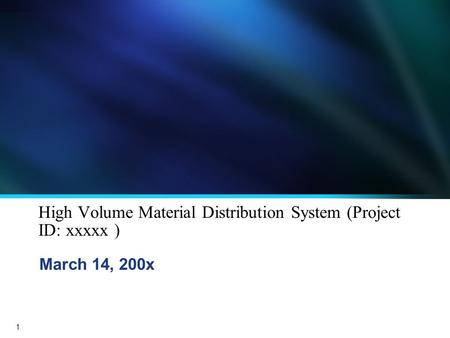 1 High Volume Material Distribution System (Project ID: xxxxx ) March 14, 200x.