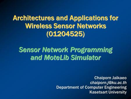 Architectures and Applications for Wireless Sensor Networks (01204525) Sensor Network Programming and MoteLib Simulator Chaiporn Jaikaeo