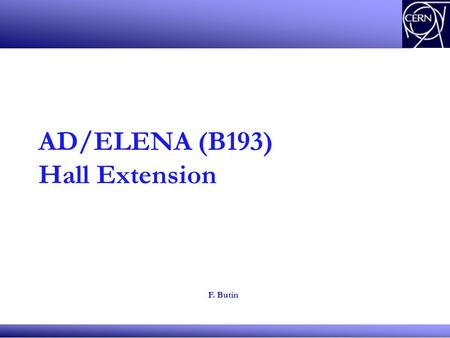 AD/ELENA (B193) Hall Extension F. Butin. Status The need of a new building for AD was already discussed in 2010, First pre-study shown to GTPE 1st Sept.