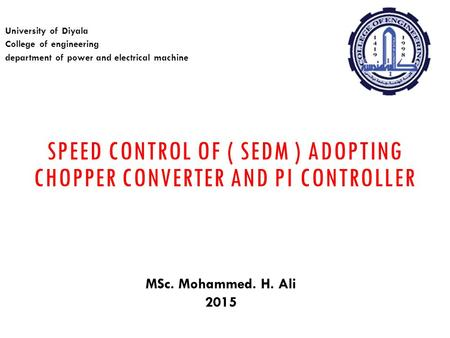 SPEED CONTROL OF ( SEDM ) ADOPTING CHOPPER CONVERTER AND PI CONTROLLER University of Diyala College of engineering department of power and electrical machine.