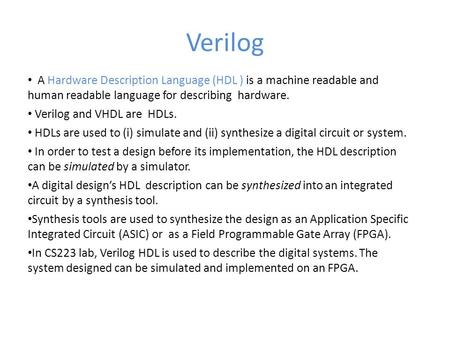 Verilog A Hardware Description Language (HDL ) is a machine readable and human readable language for describing hardware. Verilog and VHDL are HDLs. HDLs.
