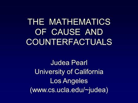 THE MATHEMATICS OF CAUSE AND COUNTERFACTUALS Judea Pearl University of California Los Angeles (www.cs.ucla.edu/~judea)