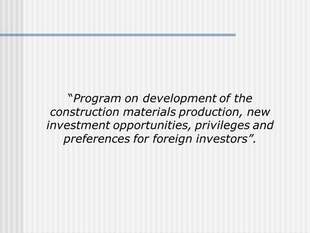 """Program on development of the construction materials production, new investment opportunities, privileges and preferences for foreign investors""."