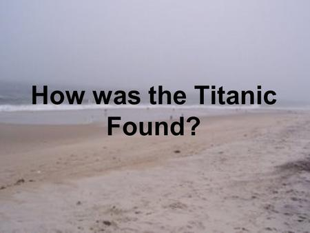 How was the Titanic Found?. Objectives Students will be able to explain how the Titanic was located. Describe some of the technology used in locating.