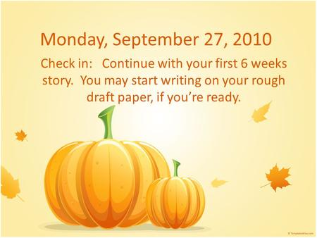 Monday, September 27, 2010 Check in: Continue with your first 6 weeks story. You may start writing on your rough draft paper, if you're ready.