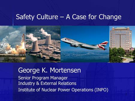 1 Safety Culture – A Case for Change George K. Mortensen Senior Program Manager Industry & External Relations Institute of Nuclear Power Operations (INPO)