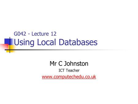 G042 - Lecture 12 Using Local Databases Mr C Johnston ICT Teacher www.computechedu.co.uk.