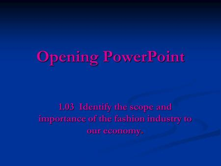 Opening PowerPoint 1.03 Identify the scope and importance of the fashion industry to our economy.