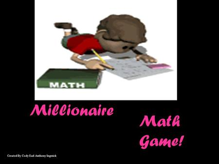Millionaire Math Game! Created By Cody Earl Anthony Ingerick.