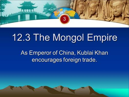 12.3 The Mongol Empire As Emperor of China, Kublai Khan encourages foreign trade. 3.