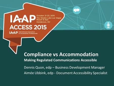 Compliance vs Accommodation Making Regulated Communications Accessible Dennis Quon, edp – Business Development Manager Aimée Ubbink, edp - Document Accessibility.