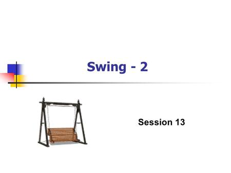 Swing - 2 Session 13. Swing - 2 / 2 of 38 Objectives (1) Discuss trees and tables Discuss progress bars Discuss MVC architecture Describe menus.