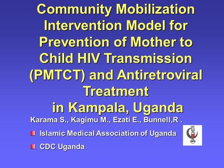 Community Mobilization Intervention Model for Prevention of Mother to Child HIV Transmission (PMTCT) and Antiretroviral Treatment in Kampala, Uganda Karama.