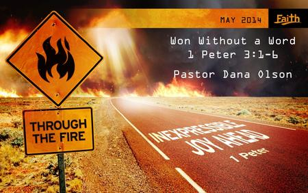 MAY 2014 Won Without a Word 1 Peter 3:1-6 Pastor Dana Olson.