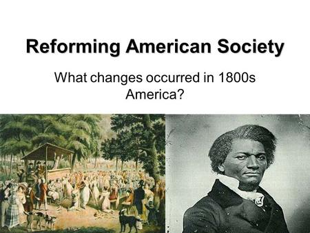 Reforming American Society What changes occurred in 1800s America?