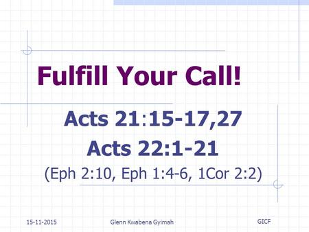 15-11-2015Glenn Kwabena Gyimah Fulfill Your Call! Acts 21:15-17,27 Acts 22:1-21 (Eph 2:10, Eph 1:4-6, 1Cor 2:2) GICF.