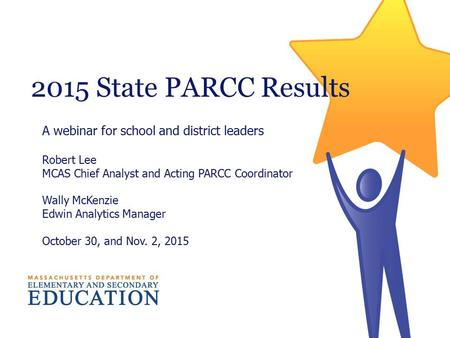 2015 State PARCC Results A webinar for school and district leaders Robert Lee MCAS Chief Analyst and Acting PARCC Coordinator Wally McKenzie Edwin Analytics.