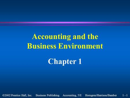 1 - 1 ©2002 Prentice Hall, Inc. Business Publishing Accounting, 5/E Horngren/Harrison/Bamber Accounting and the Business Environment Chapter 1.