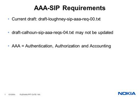 1 © NOKIA FILENAMs.PPT/ DATE / NN AAA-SIP Requirements Current draft: draft-loughney-sip-aaa-req-00.txt draft-calhoun-sip-aaa-reqs-04.txt may not be updated.