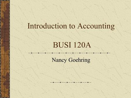 Introduction to Accounting BUSI 120A Nancy Goehring.
