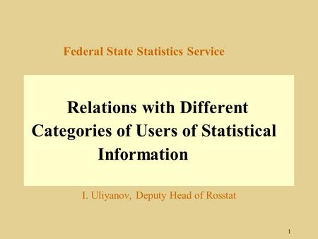 1 Federal State Statistics Service Relations with Different Categories of Users of Statistical Information I. Uliyanov, Deputy Head of Rosstat.