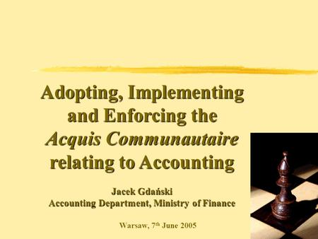 Warsaw, 7 th June 2005 Adopting, Implementing and Enforcing the Acquis Communautaire relating to Accounting Jacek Gdański Accounting Department, Ministry.