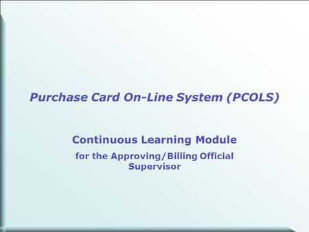 1 Purchase Card On-Line System (PCOLS) Continuous Learning Module for the Approving/Billing Official Supervisor.