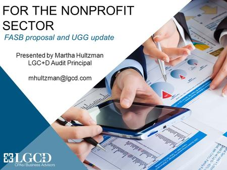 FINANCIAL REPORTING FOR THE NONPROFIT SECTOR 1 Presented by Martha Hultzman LGC+D Audit Principal FASB proposal and UGG update.
