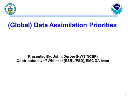 1 (Global) Data Assimilation Priorities Presented By: John. Derber (NWS/NCEP) Contributors: Jeff Whitaker (ESRL/PSD), EMC DA team.