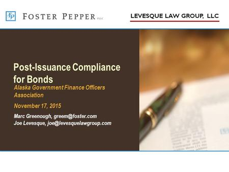 Post-Issuance Compliance for Bonds Alaska Government Finance Officers Association November 17, 2015 Marc Greenough, Joe Levesque,