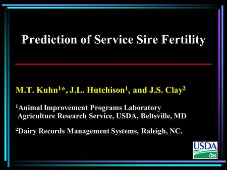 Prediction of Service Sire Fertility M.T. Kuhn 1 *, J.L. Hutchison 1, and J.S. Clay 2 1 Animal Improvement Programs Laboratory Agriculture Research Service,