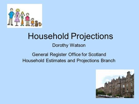 Household Projections Dorothy Watson General Register Office for Scotland Household Estimates and Projections Branch.