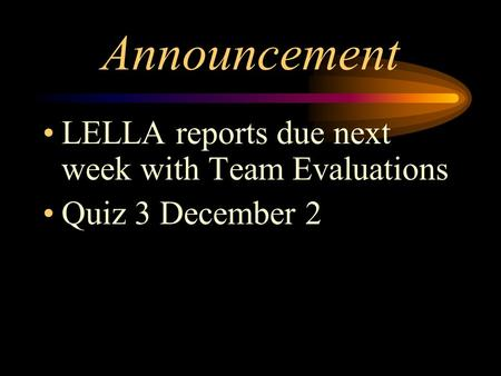 Announcement LELLA reports due next week with Team Evaluations Quiz 3 December 2.