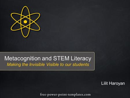 Metacognition and STEM Literacy Making the Invisible Visible to our students Lilit Haroyan.