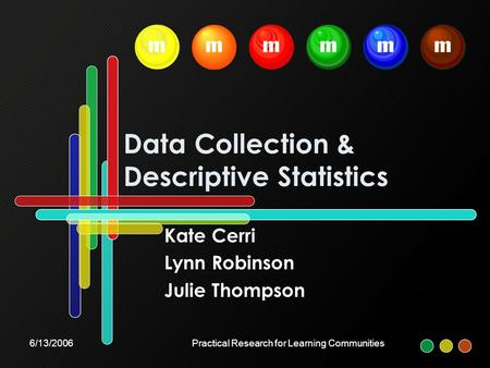 6/13/2006Practical Research for Learning Communities Data Collection & Descriptive Statistics Kate Cerri Lynn Robinson Julie Thompson mmmmmm.