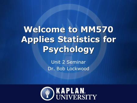 Welcome to MM570 Applies Statistics for Psychology Unit 2 Seminar Dr. Bob Lockwood.