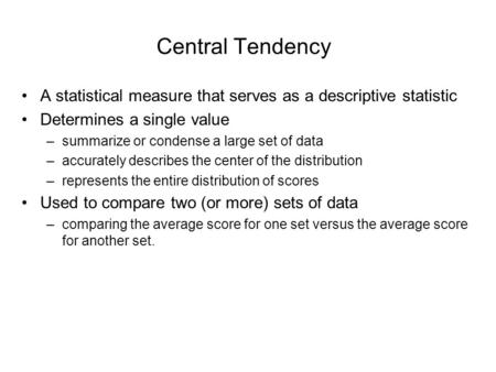 Central Tendency A statistical measure that serves as a descriptive statistic Determines a single value –summarize or condense a large set of data –accurately.