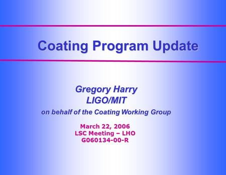 Coating Program Update Gregory Harry LIGO/MIT on behalf of the Coating Working Group March 22, 2006 LSC Meeting – LHO G060134-00-R.