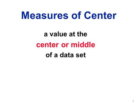 1 a value at the center or middle of a data set Measures of Center.