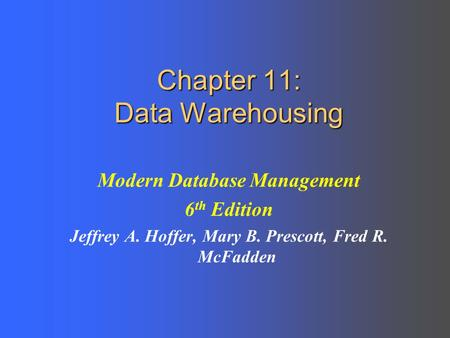 Chapter 11: Data Warehousing Modern Database Management 6 th Edition Jeffrey A. Hoffer, Mary B. Prescott, Fred R. McFadden.