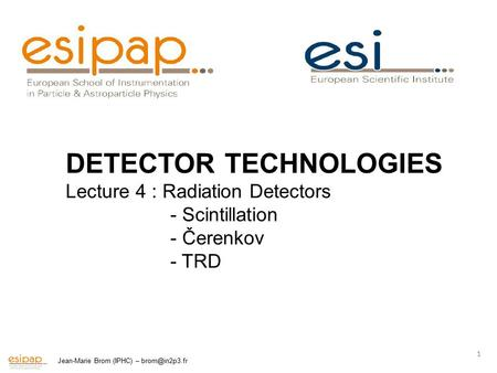 Jean-Marie Brom (IPHC) – 1 DETECTOR TECHNOLOGIES Lecture 4 : Radiation Detectors - Scintillation - Čerenkov - TRD.