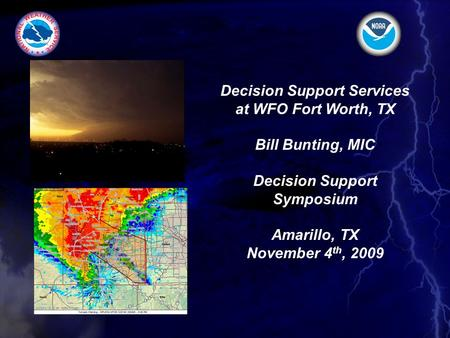 Decision Support Services at WFO Fort Worth, TX Bill Bunting, MIC Decision Support Symposium Amarillo, TX November 4 th, 2009.