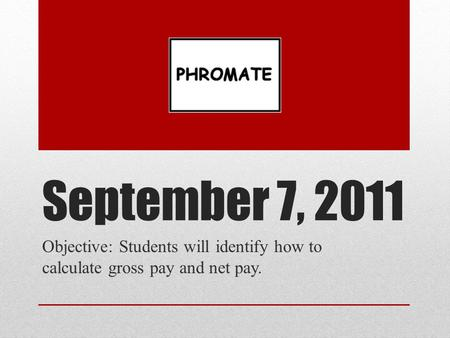 September 7, 2011 Objective: Students will identify how to calculate gross pay and net pay.