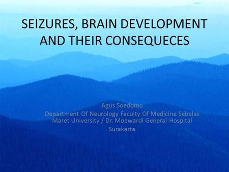 SEIZURES, BRAIN DEVELOPMENT AND THEIR CONSEQUECES Agus Soedomo Department Of Neurology Faculty Of Medicine Sebelas Maret University / Dr. Moewardi General.